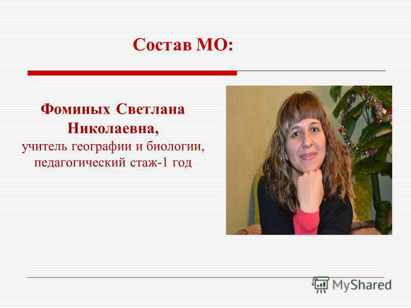 Фоминых Светлана Николаевна, учитель географии и биологии, педагогический стаж-1 год Состав МО: