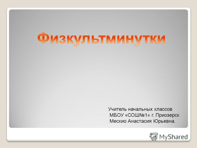 Учитель начальных классов МБОУ «СОШ1» г. Приозерск Мескио Анастасия Юрьевна.