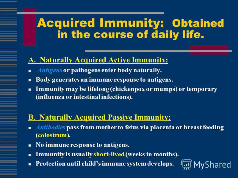 A. Naturally Acquired Active Immunity: Antigens or pathogens enter body naturally. Body generates an immune response to antigens. Immunity may be lifelong (chickenpox or mumps) or temporary (influenza or intestinal infections). B. Naturally Acquired