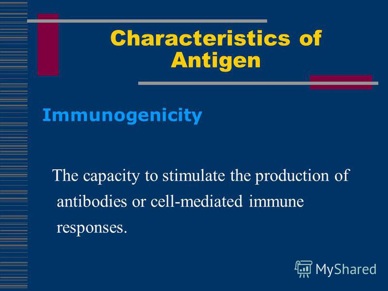 Characteristics of Antigen Immunogenicity The capacity to stimulate the production of antibodies or cell-mediated immune responses.