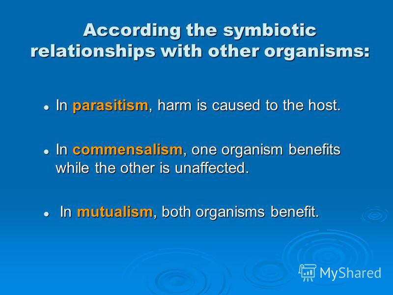 According the symbiotic relationships with other organisms: In parasitism, harm is caused to the host. In parasitism, harm is caused to the host. In commensalism, one organism benefits while the other is unaffected. In commensalism, one organism bene