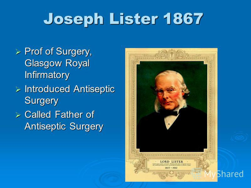 Joseph Lister 1867 Prof of Surgery, Glasgow Royal Infirmatory Prof of Surgery, Glasgow Royal Infirmatory Introduced Antiseptic Surgery Introduced Antiseptic Surgery Called Father of Antiseptic Surgery Called Father of Antiseptic Surgery