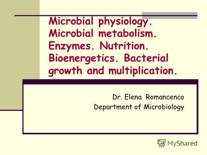 Microbial physiology. Microbial metabolism. Enzymes. Nutrition. Bioenergetics. Bacterial growth and multiplication. Dr. Elena Romancenco Department of Microbiology