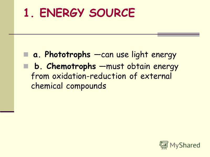 1. ENERGY SOURCE a. Phototrophs can use light energy b. Chemotrophs must obtain energy from oxidation-reduction of external chemical compounds
