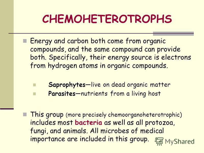 CHEMOHETEROTROPHS Energy and carbon both come from organic compounds, and the same compound can provide both. Specifically, their energy source is electrons from hydrogen atoms in organic compounds. Saprophyteslive on dead organic matter Parasitesnut