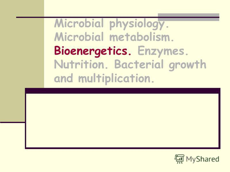 Microbial physiology. Microbial metabolism. Bioenergetics. Enzymes. Nutrition. Bacterial growth and multiplication.