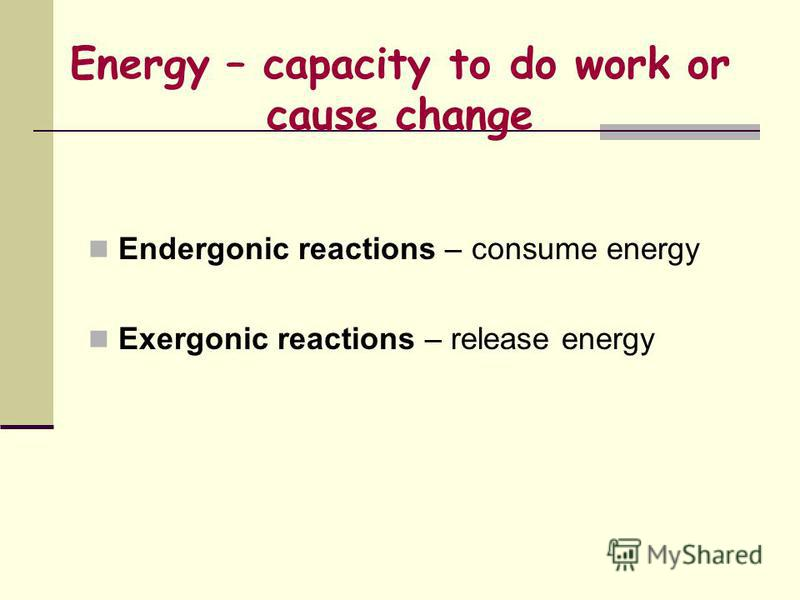 Energy – capacity to do work or cause change Endergonic reactions – consume energy Exergonic reactions – release energy