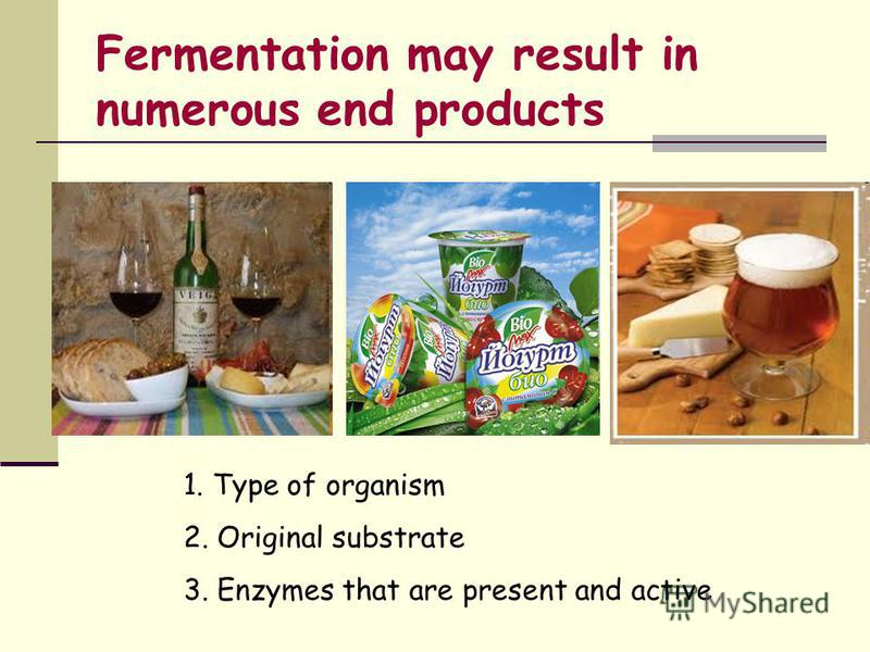 Fermentation may result in numerous end products 1. Type of organism 2. Original substrate 3. Enzymes that are present and active