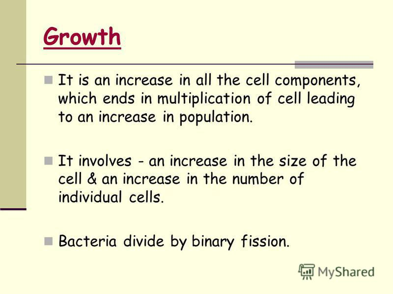 It is an increase in all the cell components, which ends in multiplication of cell leading to an increase in population. It involves - an increase in the size of the cell & an increase in the number of individual cells. Bacteria divide by binary fiss