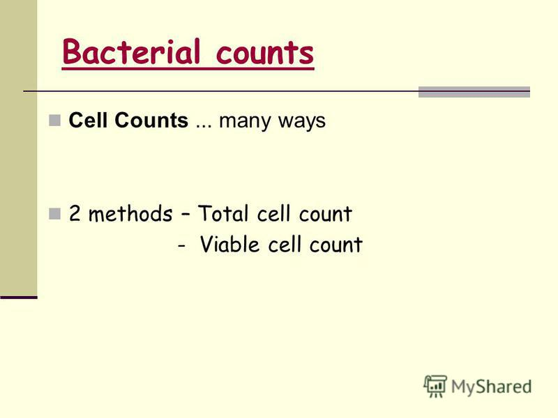 Cell Counts... many ways 2 methods – Total cell count - Viable cell count Bacterial counts