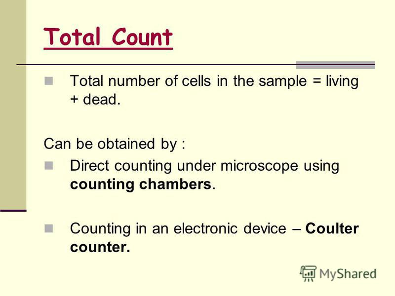 Total Count Total number of cells in the sample = living + dead. Can be obtained by : Direct counting under microscope using counting chambers. Counting in an electronic device – Coulter counter.