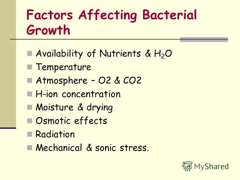 Availability of Nutrients & H 2 O Temperature Atmosphere – O2 & CO2 H-ion concentration Moisture & drying Osmotic effects Radiation Mechanical & sonic stress. Factors Affecting Bacterial Growth