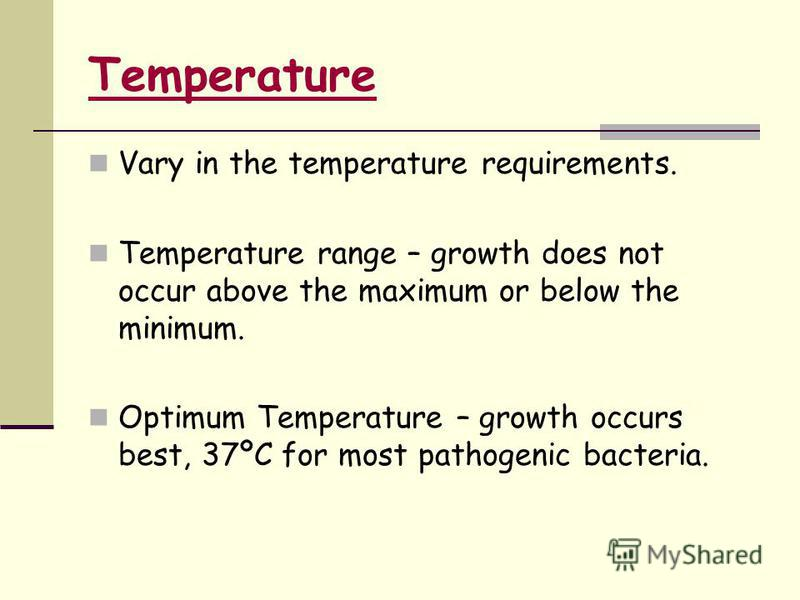 Vary in the temperature requirements. Temperature range – growth does not occur above the maximum or below the minimum. Optimum Temperature – growth occurs best, 37ºC for most pathogenic bacteria. Temperature
