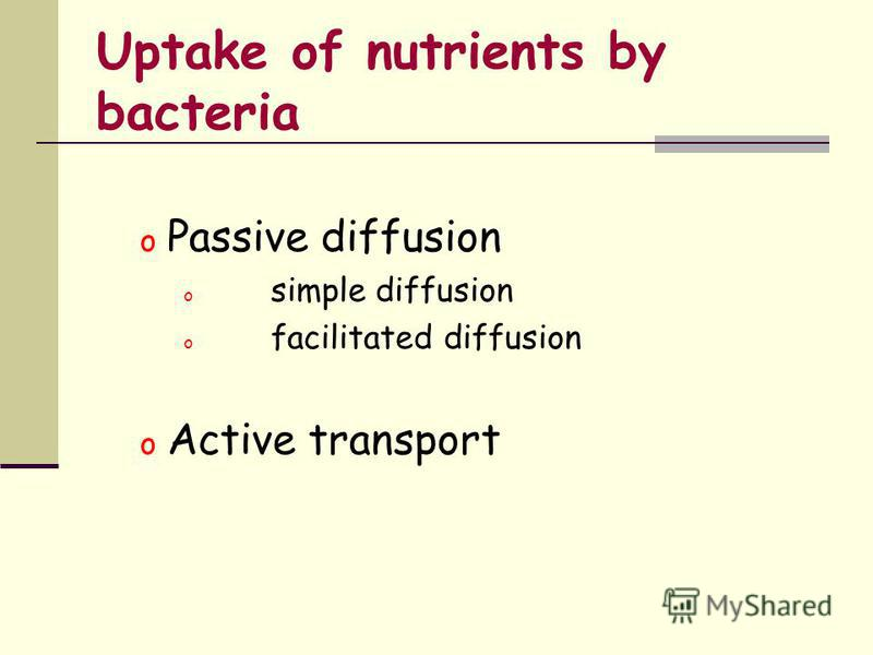 Uptake of nutrients by bacteria o Passive diffusion o simple diffusion o facilitated diffusion o Active transport