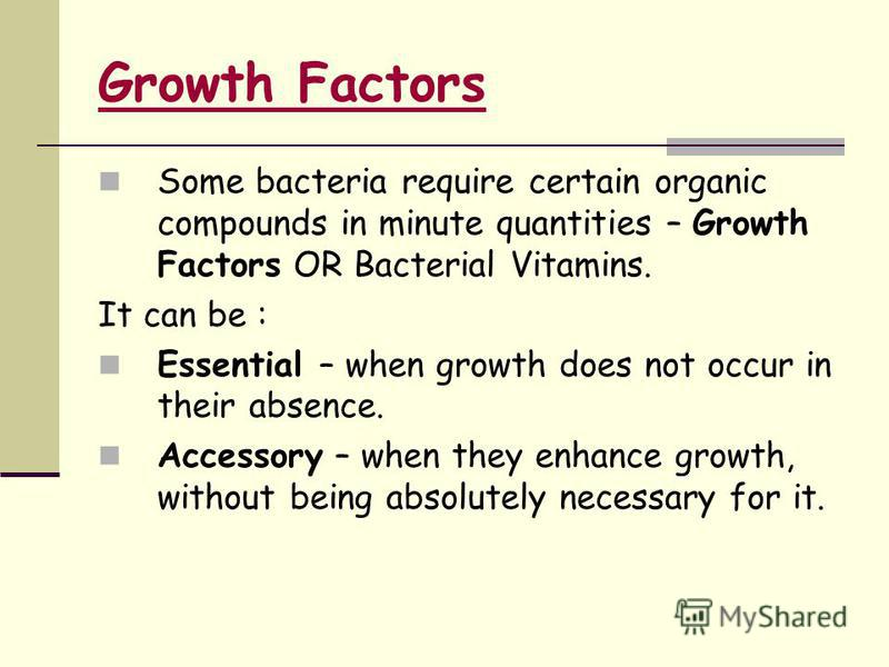 Some bacteria require certain organic compounds in minute quantities – Growth Factors OR Bacterial Vitamins. It can be : Essential – when growth does not occur in their absence. Accessory – when they enhance growth, without being absolutely necessary