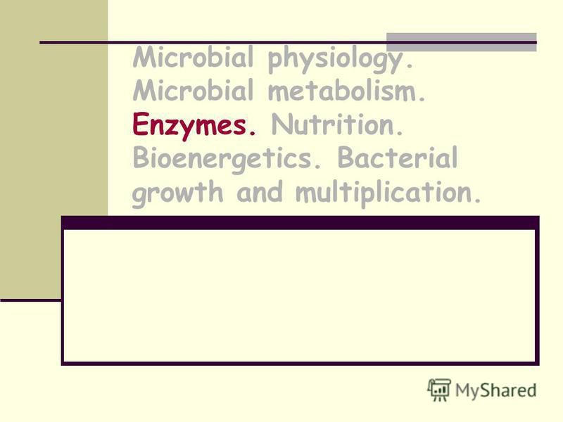 Microbial physiology. Microbial metabolism. Enzymes. Nutrition. Bioenergetics. Bacterial growth and multiplication.