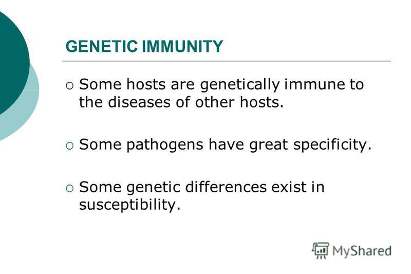 GENETIC IMMUNITY Some hosts are genetically immune to the diseases of other hosts. Some pathogens have great specificity. Some genetic differences exist in susceptibility.