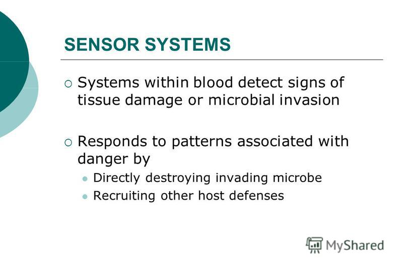 SENSOR SYSTEMS Systems within blood detect signs of tissue damage or microbial invasion Responds to patterns associated with danger by Directly destroying invading microbe Recruiting other host defenses