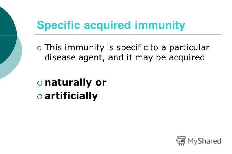 Specific acquired immunity This immunity is specific to a particular disease agent, and it may be acquired naturally or artificially