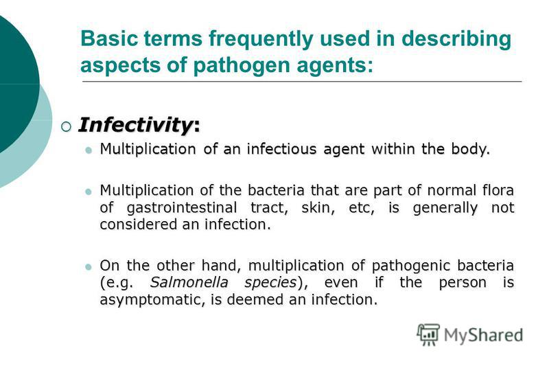 Infectivity: Infectivity: Multiplication of an infectious agent within the body. Multiplication of an infectious agent within the body. Multiplication of the bacteria that are part of normal flora of gastrointestinal tract, skin, etc, is generally no