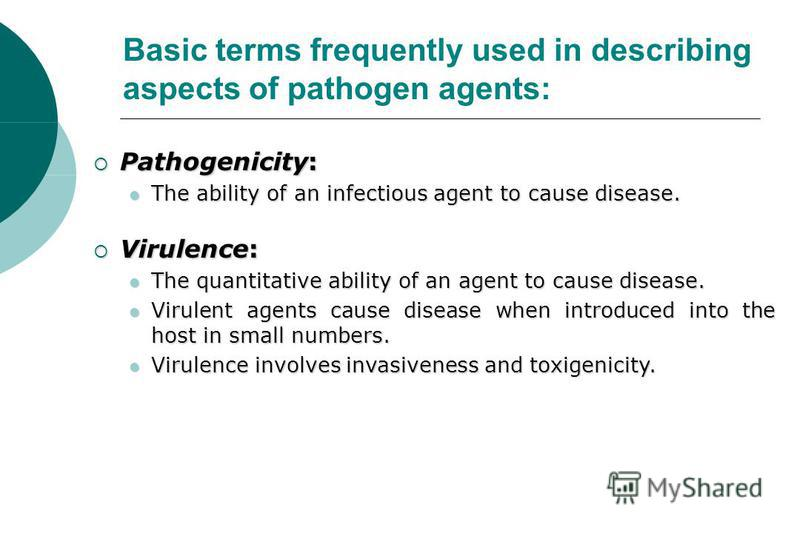 Pathogenicity: Pathogenicity: The ability of an infectious agent to cause disease. The ability of an infectious agent to cause disease. Virulence: Virulence: The quantitative ability of an agent to cause disease. The quantitative ability of an agent