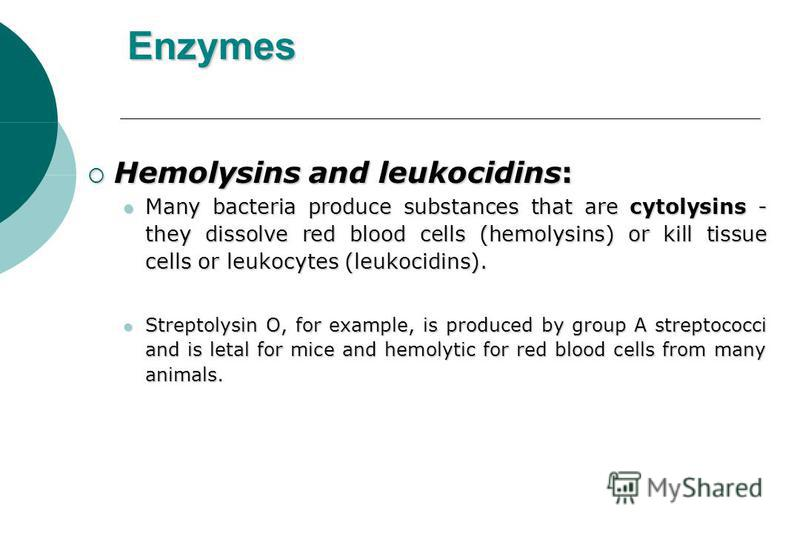 Enzymes Hemolysins and leukocidins: Hemolysins and leukocidins: Many bacteria produce substances that are cytolysins - they dissolve red blood cells (hemolysins) or kill tissue cells or leukocytes (leukocidins). Many bacteria produce substances that