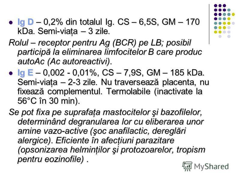 Ig D – 0,2% din totalul Ig. CS – 6,5S, GM – 170 kDa. Semi-viaţa – 3 zile. Ig D – 0,2% din totalul Ig. CS – 6,5S, GM – 170 kDa. Semi-viaţa – 3 zile. Rolul – receptor pentru Ag (BCR) pe LB; posibil participă la eliminarea limfocitelor B care produc aut