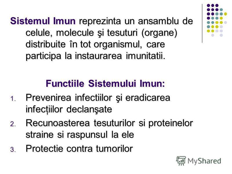 Sistemul Imun reprezinta un ansamblu de celule, molecule şi tesuturi (organe) distribuite în tot organismul, care participa la instaurarea imunitatii. Functiile Sistemului Imun: 1. Prevenirea infectiilor şi eradicarea infecţiilor declanşate 2. Recuno