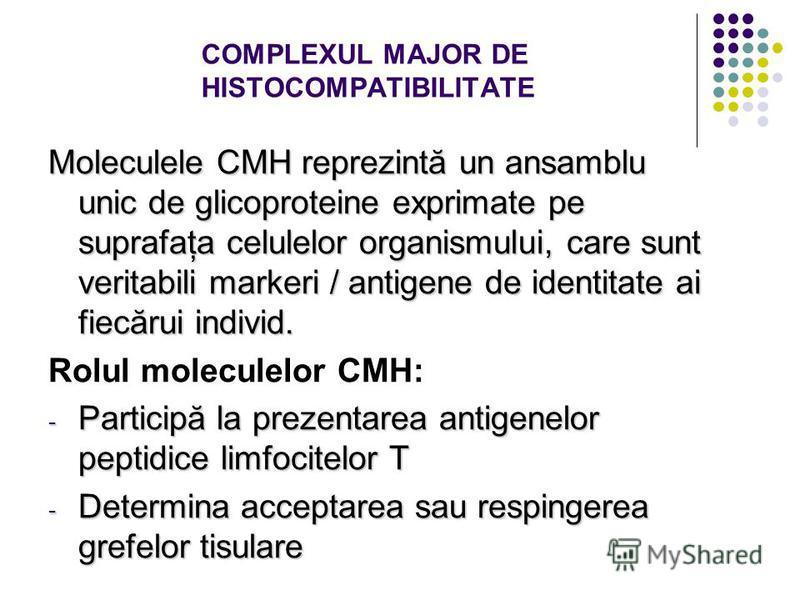 COMPLEXUL MAJOR DE HISTOCOMPATIBILITATE Moleculele CMH reprezintă un ansamblu unic de glicoproteine exprimate pe suprafaţa celulelor organismului, care sunt veritabili markeri / antigene de identitate ai fiecărui individ. Rolul moleculelor CMH: - Par