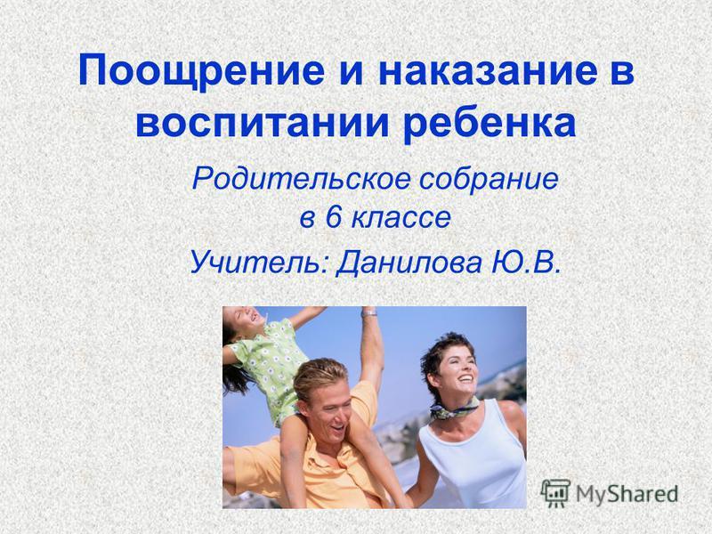 Поощрение и наказание в воспитании ребенка Родительское собрание в 6 классе Учитель: Данилова Ю.В.