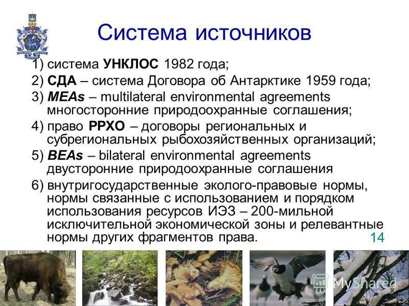 Система источников 1) система УНКЛОС 1982 года; 2) СДА – система Договора об Антарктике 1959 года; 3) MEAs – multilateral environmental agreements многосторонние природоохранные соглашения; 4) право РРХО – договоры региональных и субрегиональных рыбо