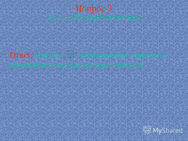 Вопрос 3 Как изображается вектор? Ответ: Вектор изображается стрелкой с началом в точке А и концом в точке В.
