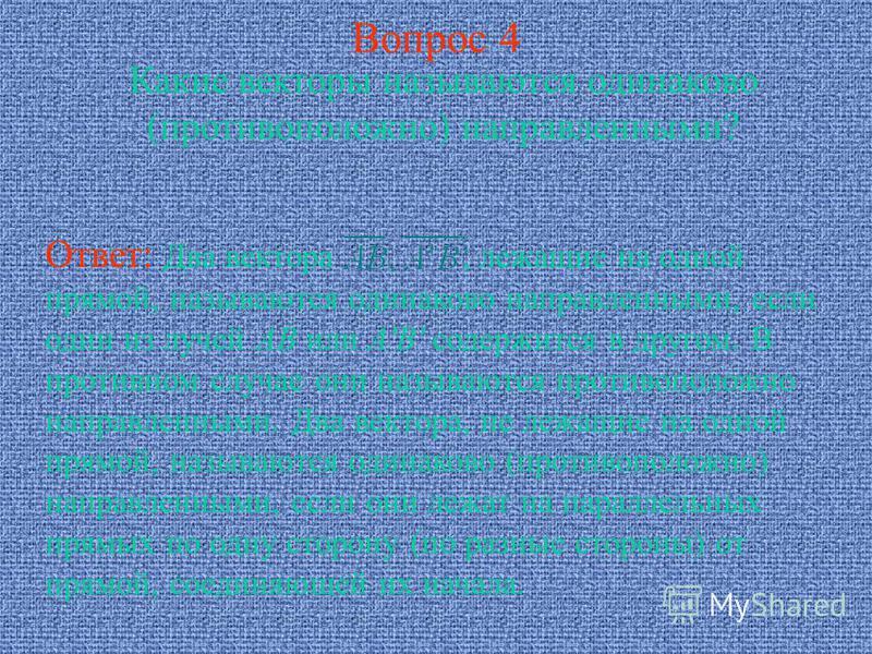 Вопрос 4 Какие векторы называются одинаково (противоположно) направленными? Ответ: Два вектора, лежащие на одной прямой, называются одинаково направленными, если один из лучей AB или A'B' содержится в другом. В противном случае они называются противо