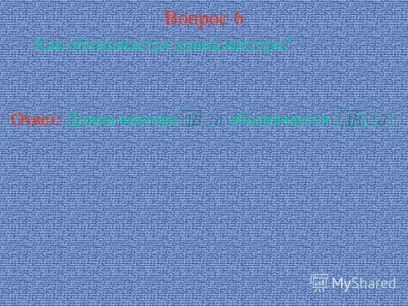 Вопрос 6 Как обозначается длина вектора? Ответ: Длина вектора, обозначается | |, | |.