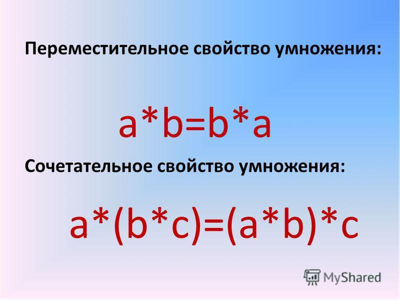 Переместительное свойство умножения: а*b=b*a Сочетательное свойство умножения: а*(b*c)=(a*b)*c