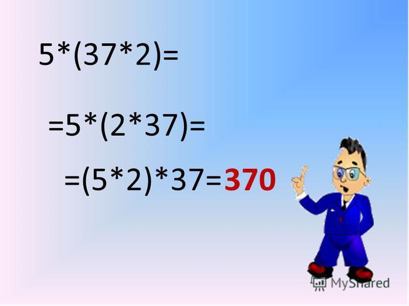 5*(37*2)= =5*(2*37)= =(5*2)*37= 370