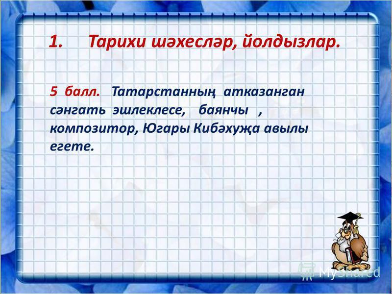 1.Тарихи шәхесләр, йолдызлар. 5 балл. Татарстанның атказанган сәнгать эшлеклесе, баянчы, композитор, Югары Кибәхуҗа авылы егете.