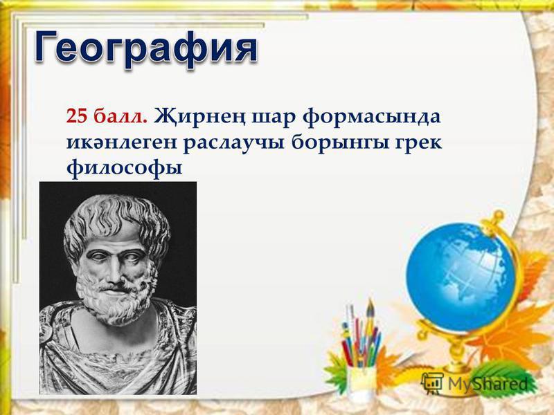 25 балл. Җирнең шар формасында икәнлеген раслаучы борынгы грек философы