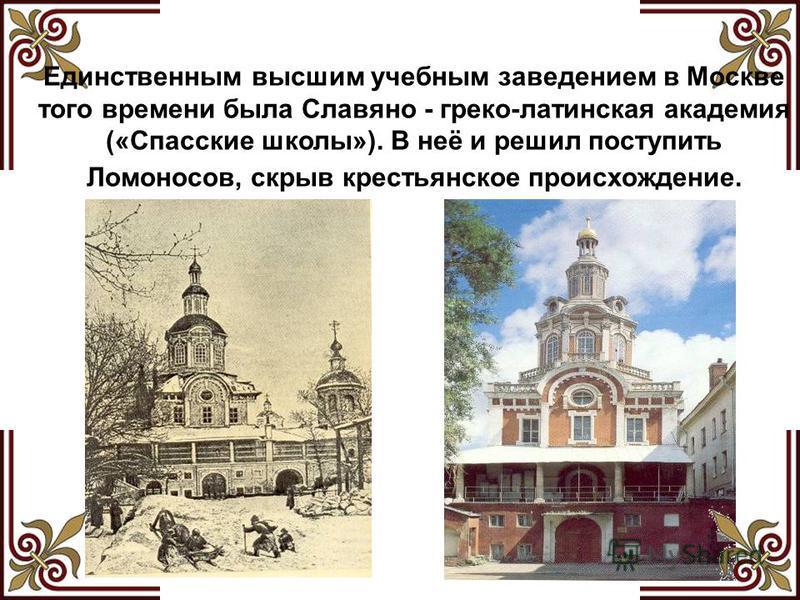 Единственным высшим учебным заведением в Москве того времени была Славяно - греко-латинская академия («Спасские школы»). В неё и решил поступить Ломоносов, скрыв крестьянское происхождение.