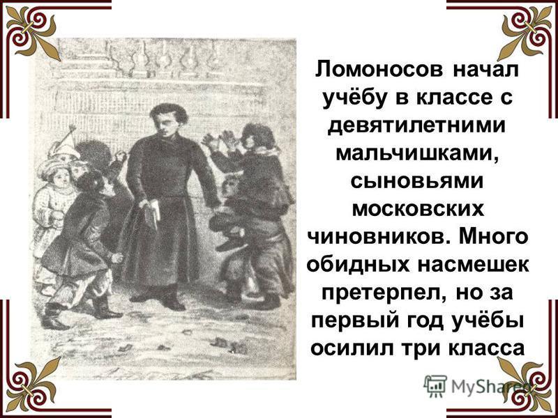 Ломоносов начал учёбу в классе с девятилетними мальчишками, сыновьями московских чиновников. Много обидных насмешек претерпел, но за первый год учёбы осилил три класса