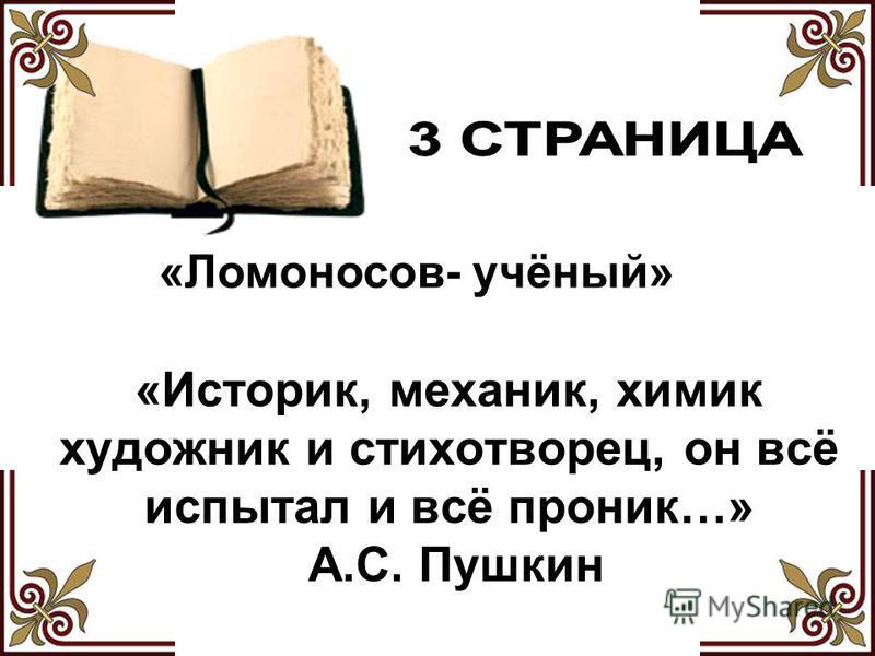 «Историк, механик, химик художник и стихотворец, он всё испытал и всё проник…» А.С. Пушкин «Ломоносов- учёный»