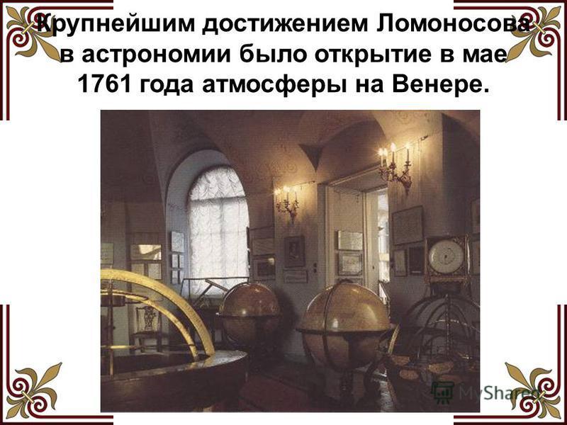 Крупнейшим достижением Ломоносова в астрономии было открытие в мае 1761 года атмосферы на Венере.