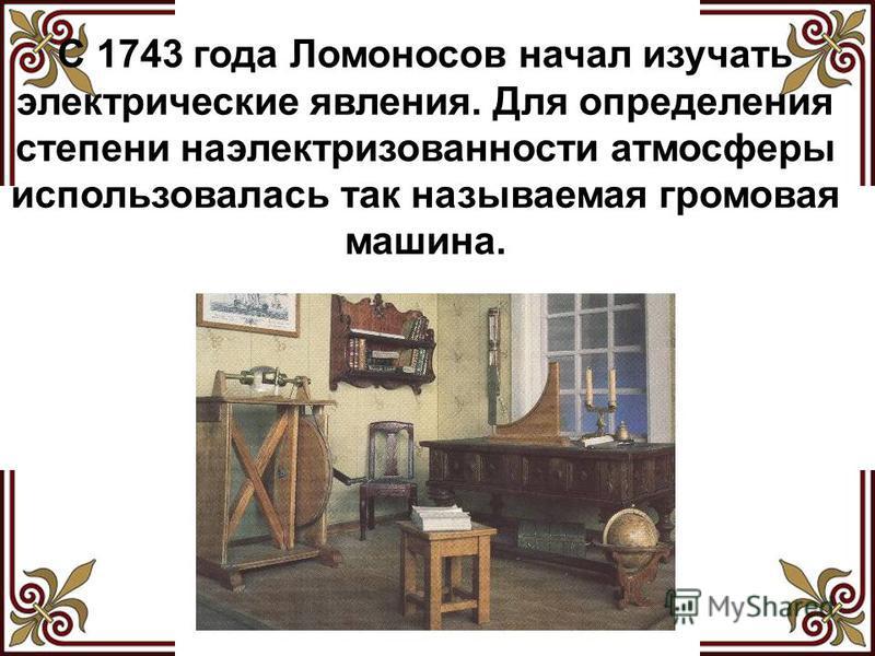 С 1743 года Ломоносов начал изучать электрические явления. Для определения степени наэлектризованности атмосферы использовалась так называемая громовая машина.