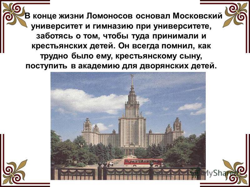 В конце жизни Ломоносов основал Московский университет и гимназию при университете, заботясь о том, чтобы туда принимали и крестьянских детей. Он всегда помнил, как трудно было ему, крестьянскому сыну, поступить в академию для дворянских детей.