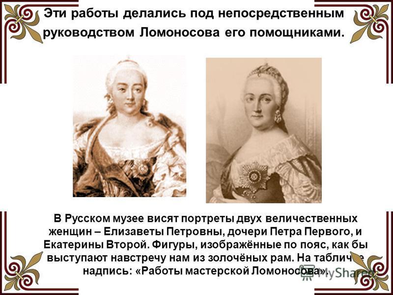 Эти работы делались под непосредственным руководством Ломоносова его помощниками. В Русском музее висят портреты двух величественных женщин – Елизаветы Петровны, дочери Петра Первого, и Екатерины Второй. Фигуры, изображённые по пояс, как бы выступают