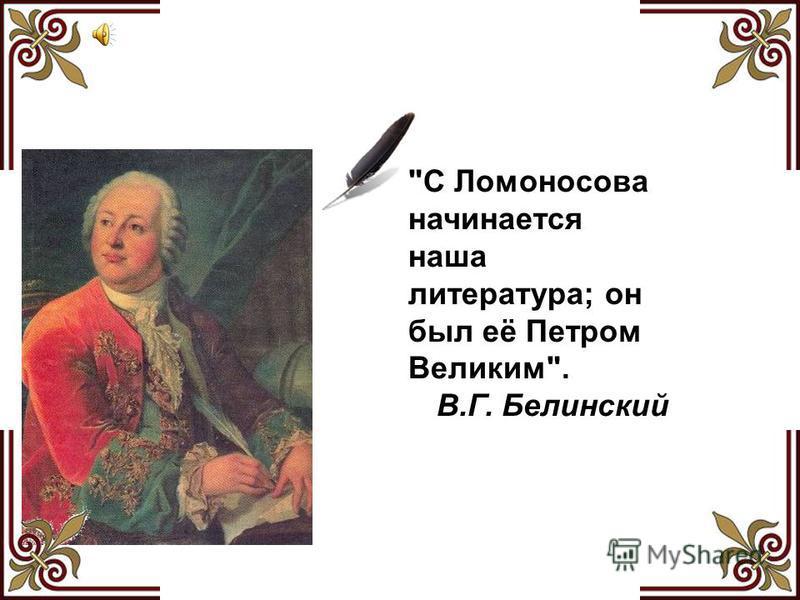 С Ломоносова начинается наша литература; он был её Петром Великим. В.Г. Белинский