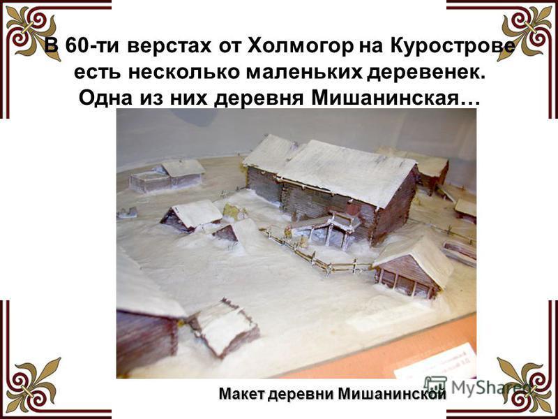 В 60-ти верстах от Холмогор на Курострове есть несколько маленьких деревенек. Одна из них деревня Мишанинская… Макет деревни Мишанинской