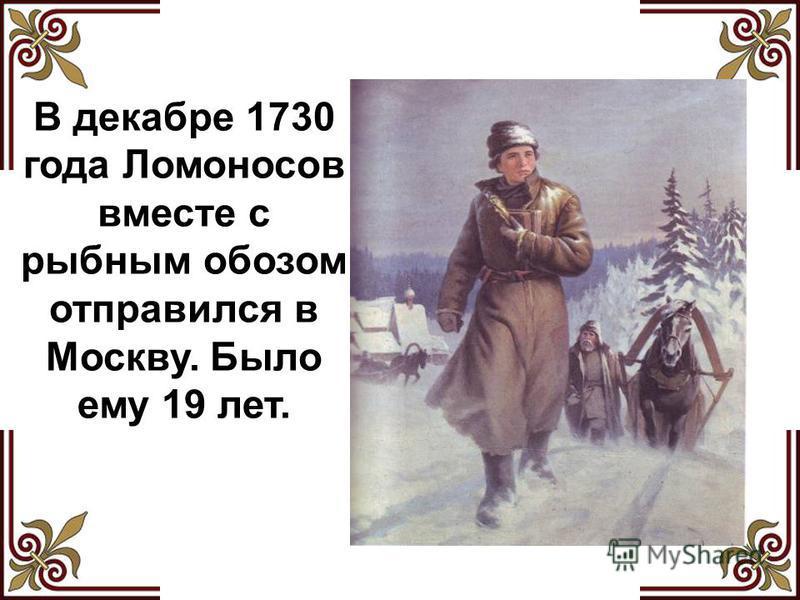 В декабре 1730 года Ломоносов вместе с рыбным обозом отправился в Москву. Было ему 19 лет.