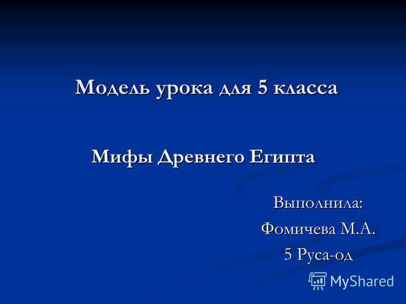 Модель урока для 5 класса Мифы Древнего Египта Выполнила: Фомичева М.А. 5 Руса-од