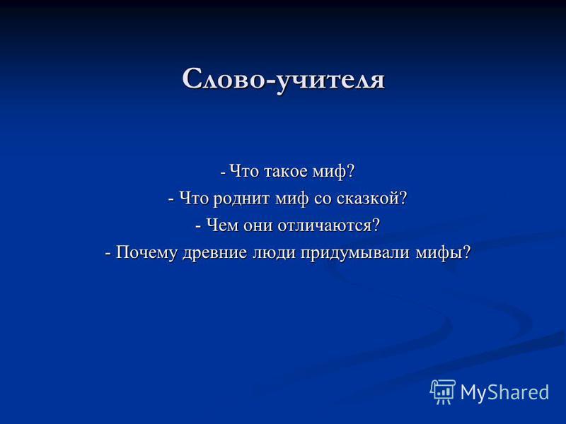Слово-учителя - Что такое миф? - Что роднит миф со сказкой? - Чем они отличаются? - Почему древние люди придумывали мифы?